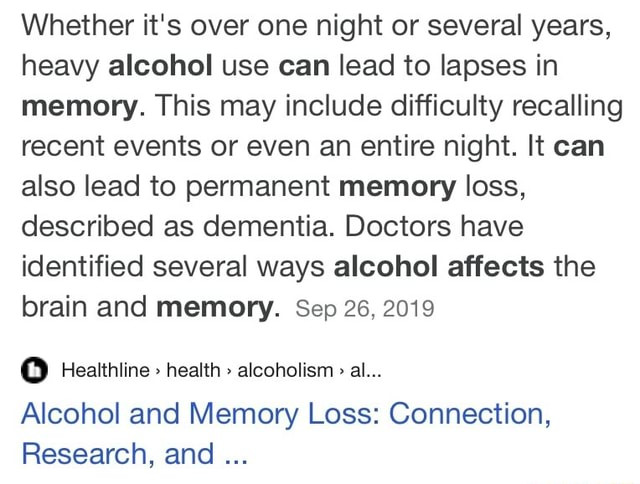 Whether it's over one night or several years, heavy alcohol use can lead to lapses in memory. This may include difficulty recalling recent events or even an entire night. It can also lead to permanent memory loss, described as dementia. Doctors have identified several ways alcohol affects the brain and memory. Sep 26, 2019 oo Healthline health alcoholism al Alcohol and Memory Loss Connection, Research, and memes