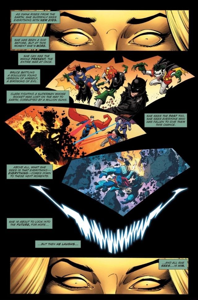 AS DIANA RISES FROM THE EARTH, SHE SUDDENLY SEES EVERYTHING WITH NEW EYES. SHE HAS BEEN A GOD BEFORE, BUT AT THIS SHE CAN SEE THE WHOLE PRESENT, THE ENTIRE WAR AT ONCE. BRUCE BATTLING A SOULLESS YOUNG VERSION OF HIMSELF, A BIRDSONG OF EVIL. CLARK FIGHTING A SUPERMAN WHOSE ROCKET WAS LOST ON THE WAY EARTH, CORRUPTED BY A MILLION SLINS. ABOVE ALL, WHAT SHE SEES IS THAT EVERYTHING EVERYTHING COMES DOWN THESE NEXT MOMENTS. FUTURE, SHE SEES THE PAST TOO. SHE SEES EVERYONE WHO HAS FALLEN TO GIVE THEM THIS CHANCE. SEES. ALL SHE HIM memes