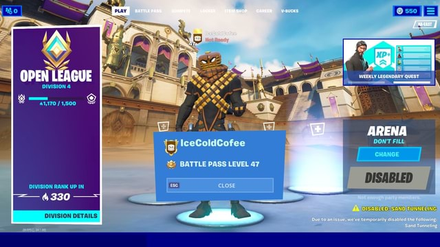 OPEN LEAGUE DIVISION 41,170 1,500 DIVISION RANK UP IN 4330 DIVISION DETAILS 29 FPS 247 BATTLE PASS COMPETE LOCKER ITEM SHOP. CAREER V BUCKS 47 IceColdCofee BATTLE PASS LEVEL 47 CLOSE WEEKLY LEGENDARY QUEST ARENA DON'T FILL DISABLED Due to an issue, we've temporarily disabled the following Sand Tunneling memes