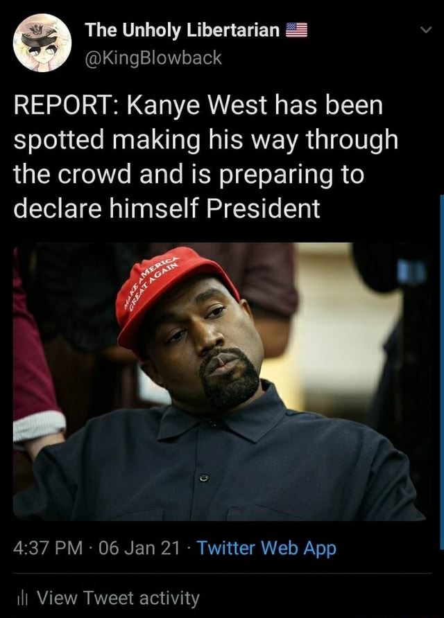 The Unholy Libertarian KingBlowback REPORT Kanye West has been spotted making his way through the crowd and is preparing to declare himself President ill View Tweet activity memes