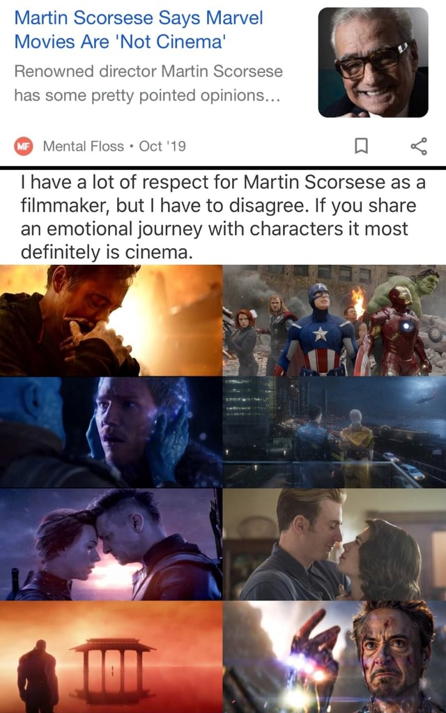 Martin Scorsese Says Marvel Movies Are Not Cinema Renowned director Martin Scorsese has some pretty pointed opinions Mental Floss Oct 19 I have a lot of respect for Martin Scorsese as a filmmaker, but I have to disagree. If you share an emotional journey with characters it most definitely is cinema meme