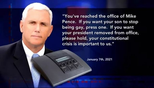 You've reached the office of Mike Pence. If you want your son to stop being gay, press one. If you want your president removed from office, please hold, your constitutional crisis is important to us. January 2021 memes