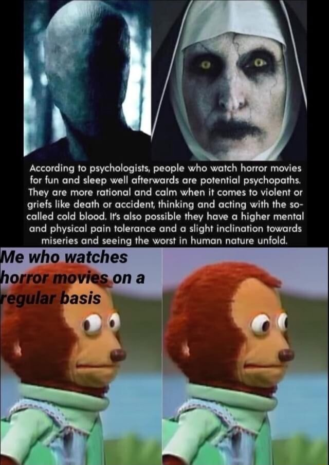 According to psychologists, people who watch horror movies for fun and sleep well afterwards are potential psychopaths. They are more rational and calm when it comes to violent or griefs like death or accident, thinking and acting with the so called cold blood. It's also possible they have higher mental and physical pain tolerance and a slight inclination towards miseries and seeing the worst in human nature unfold. watehes memes