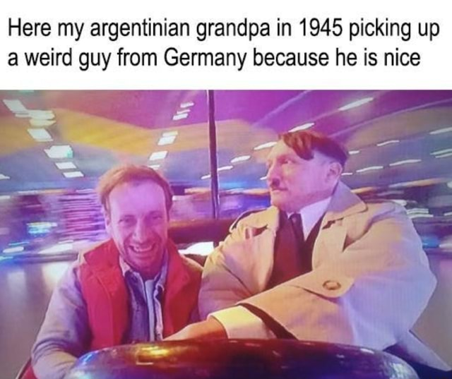 Here my argentinian grandpa in 1945 picking up a weird guy from Germany because he is nice memes