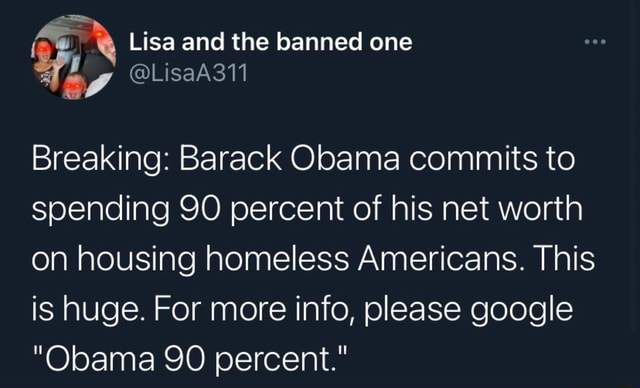 Lisa and the banned one Breaking Barack Obama commits to spending 90 percent of his net worth on housing homeless Americans. This is huge. For more info, please google Obama 90 percent. meme