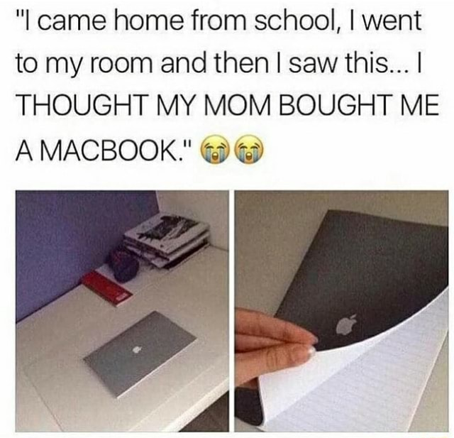I came home from school, I went to my room and then I saw this I THOUGHT MY MOM BOUGHT ME A MACBOOK. memes