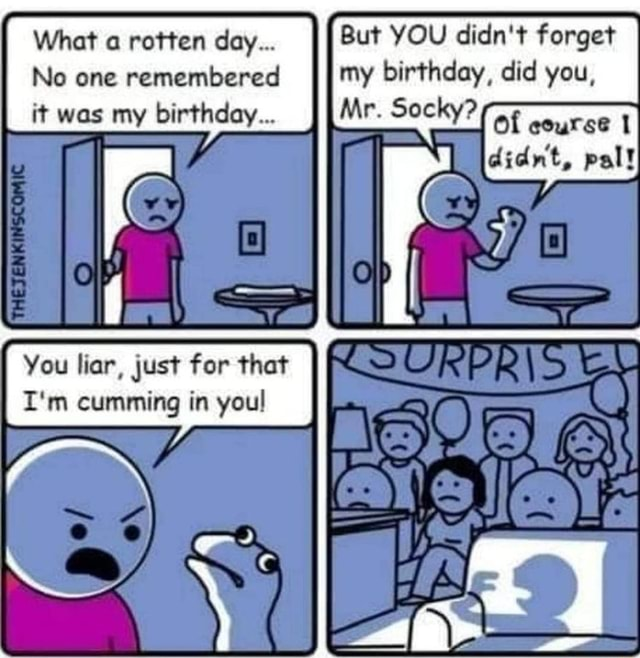 But YOU didn't forget my birthday, did you, Mr. Socky Of ceuree didnt, pal What a rotten day No one remembered it was my birthday You liar, just for that I'm cumming in you NY memes