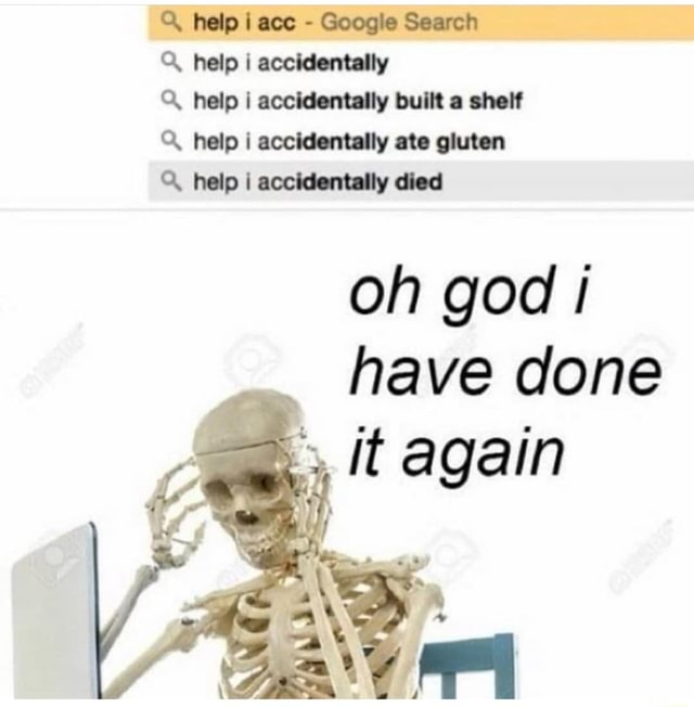 Help i ace  Google Search help I accidentally help I accidentally built a shelf help accidentally ate gluten help i accidentally died oh god have done it again memes