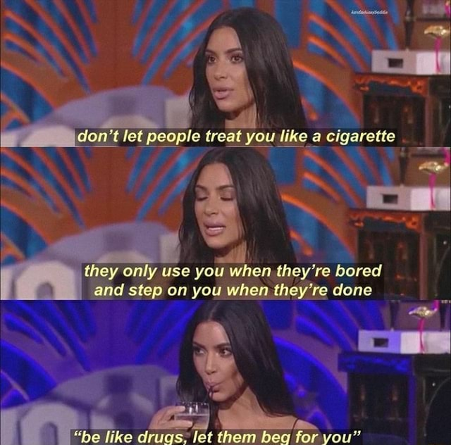 Do not let people treat you like a cigarette they only use you when they're bored and step on you when they're done be like drugs, let them beg for you memes