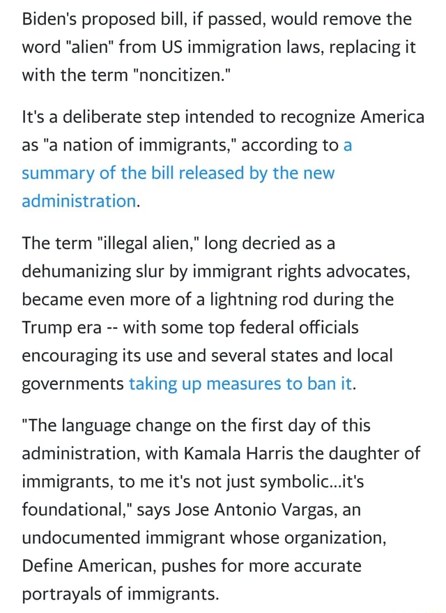 Biden's proposed bill, if passed, would remove the word alien from US immigration laws, replacing it with the term noncitizen. It's a deliberate step intended to recognize America as a nation of immigrants, according to a summary of the bill released by the new administration. The term illegal alien, long decried as a dehumanizing slur by immigrant rights advocates, became even more of a lightning rod during the Trump era with some top federal officials encouraging its use and several states and local governments taking up measures to ban it. The language change on the first day of this administration, with Kamala Harris the daughter of immigrants, to me it's not just symbolic it's foundational, says Jose Antonio Vargas, an undocumented immigrant whose organization, Define American, pushes