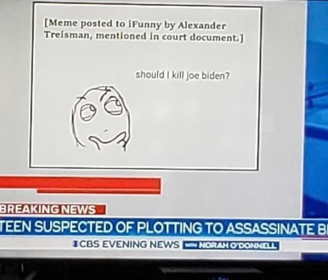 Meme posted to Funny by Alexander Treisman, mentioned In court document. should I kill joe biden TEEN SUSPECTED OF PLOTTING TO ASSASSINATE Bi BREAKING NEWS I ECBS EVENING NEWS