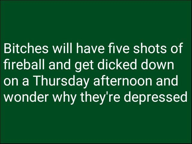Bitches will have five shots of fireball and get dicked down on a Thursday afternoon and wonder why they're depressed meme