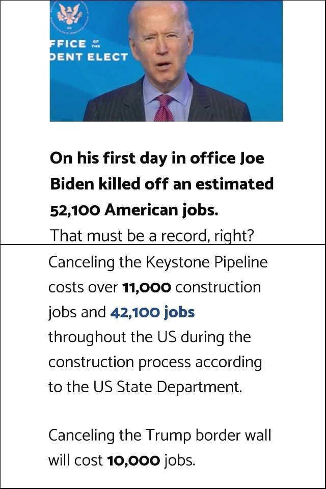 DENT ELECT On his first day in office Joe Biden killed off an estimated 52,100 American jobs. That must be a record, right Canceling the Keystone Pipeline costs over 11,000 construction jobs and 42,100 jobs throughout the US during the construction process according to the US State Department. Canceling the Trump border wall will cost 10,000 jobs meme