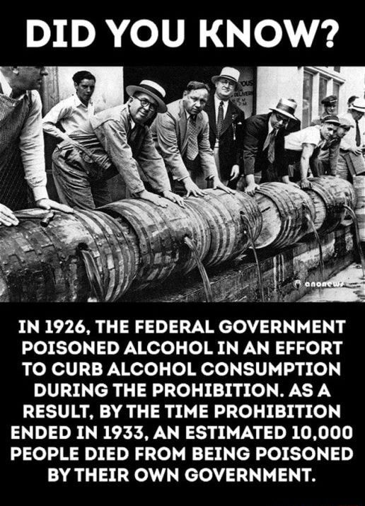 DID YOU KNOW IN 1926, THE FEDERAL GOVERNMENT POISONED ALCOHOL IN AN EFFORT TO CURB ALCOHOL CONSUMPTION DURING THE PROHIBITION. AS RESULT, BY THE TIME PROHIBITION ENDED IN 1933, AN ESTIMATED 10,000 PEOPLE DIED FROM BEING POISONED BY THEIR OWN GOVERNMENT meme