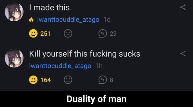I made this. iwanttocuddle atago  251 29 Kill yourself this fucking sucks iwanttocuddle atago 164 4 Duality of man  Duality of man memes