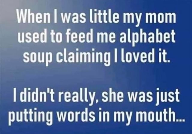 When I was little my mom used id to feed me alphabet soup claiming I loved it. didn't really, she was just putting words in my mouth memes