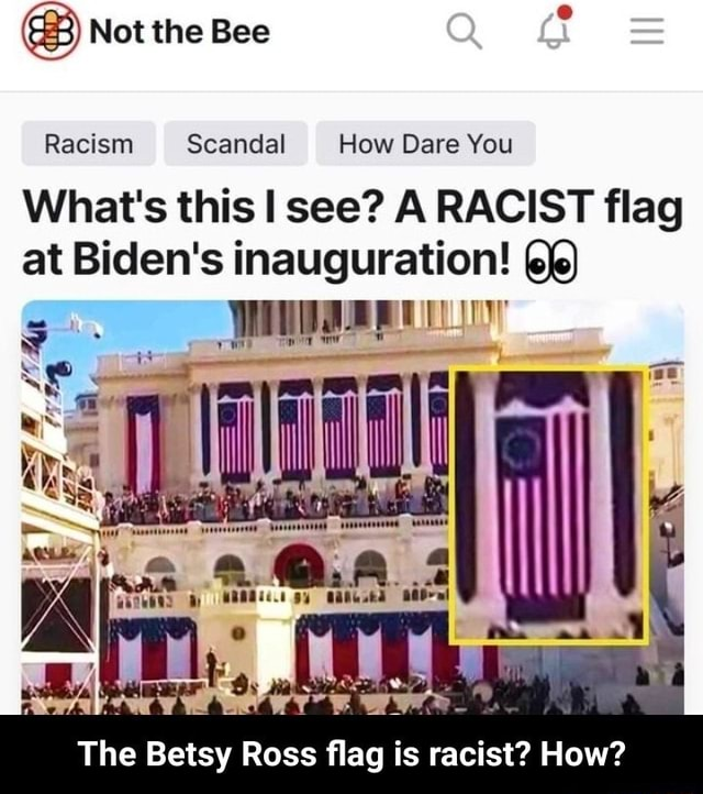 Not the Bee Racism Scandal How Dare You What's this I see A RACIST flag at Biden's inauguration The Betsy Ross flag is racist How  The Betsy Ross flag is racist How memes