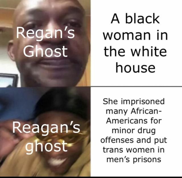 Regan's Ghost A black woman in the white house She imprisoned many African Americans for minor drug offenses and put trans women in men's prisons Reagan's ghost memes