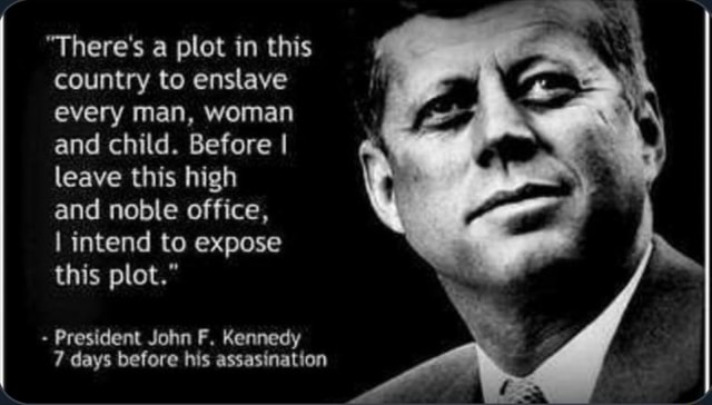 There's a plot in this country to enslave every man, woman and child. Before I leave this high and noble office, I intend to expose this plot. President John F. Kennedy 7 days before his assasination memes