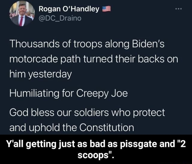 Rogan O'Handley DC Draino Thousands of troops along Biden's motorcade path turned their backs on him yesterday Humiliating for Creepy Joe God bless our soldiers who protect and uphold the Constitution Y'all getting just as bad as pissgate and 2 scoops .  Y'all getting just as bad as pissgate and 2 scoops memes
