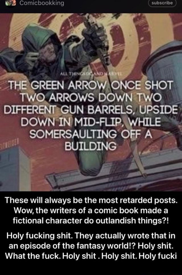 Comicbookking subscribe THE GREEN ARROW ONCE SHOT TWO ARROWS DOWN TWO DIFFERENT GUN BARRELS, UPSIDE DOWN MID FLIP, WHILE SOMERSAULTING OFF BUILDING These will always be the most retarded posts. Wow, the writers of a comic book made a fictional character do outlandish things  Holy fucking shit. They actually wrote that in an episode of the fantasy world  Holy shit. What the fuck. Holy shit. Holy shit. Holy fucki  Holy fucking shit. They actually wrote that in an episode of the fantasy world  Holy shit. What the fuck. Holy shit. Holy shit. Holy fucki meme
