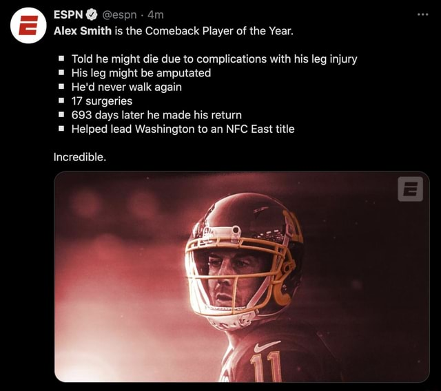 ESPN  espn Alex Smith is the Comeback Player of the Year. Told he might die due to complications with his leg injury His leg might be amputated He'd never walk again 17 surgeries 693 days later he made his return Helped lead Washington to an NFC East title Incredible meme
