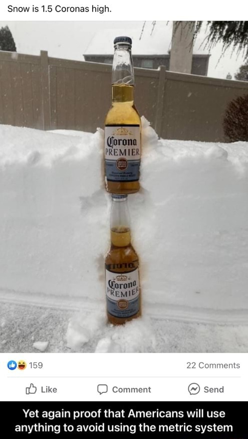 Snow is 1.5 Coronas high. 159 22 Comments Like comment send Yet again proof that Americans will use anything to avoid using the metric system  Yet again proof that Americans will use anything to avoid using the metric system meme