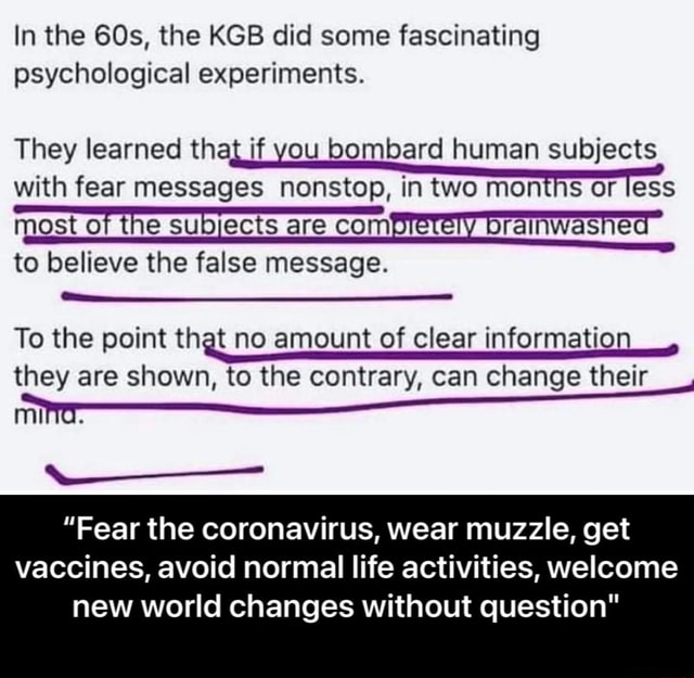 In the the KGB did some fascinating psychological experiments. They learned that if you bombard human subjects with fear messages nonstop, in two months or less most of the subjects are com she to believe the false message. To the point that no amount of clear information they are shown, to the contrary, can change their Fear the coronavirus, wear muzzle, get vaccines, avoid normal life activities, welcome new world changes without question  Fear the coronavirus, wear muzzle, get vaccines, avoid normal life activities, welcome new world changes without question memes