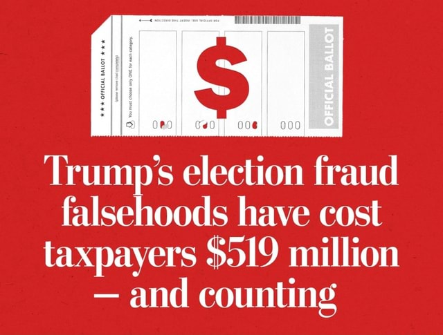 The Trumps election fraud falsehoods have cost taxpayers $519 million  and counting meme