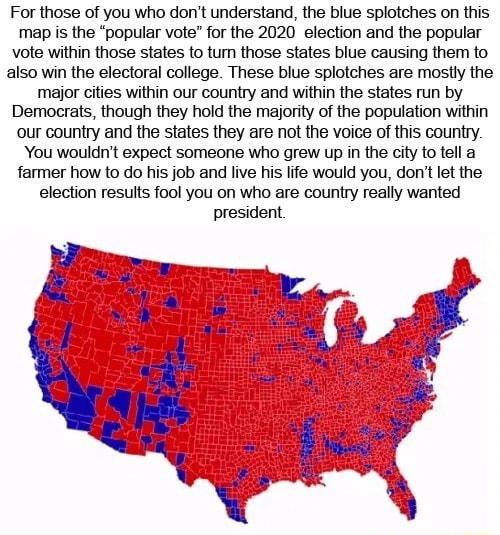 For those of you who do not understand, the blue splotches on this map is the popular vote for the 2020 election and the popular vote within those states to turn those states blue causing them to also win the electoral college. These blue splotches are mostly the major cities within our country and within the states run by Democrats, though they hold the majority of the population within our country and the states they are not the voice of this country. You wouldn't expect someone who grew up in the city to tell a farmer how to do his job and live his life would you, do not let the election results fool you on who are country really wanted president memes