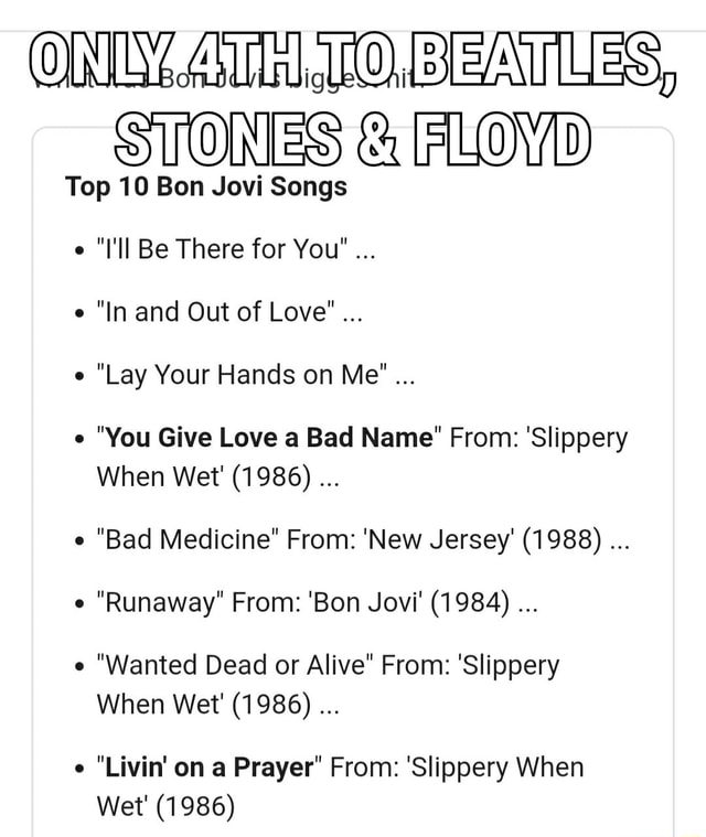 ON BEATLES, STONES  and  FLOVD Top 10 Bon Jovi Songs l'll Be There for You  In and Out of Love Lay Your Hands on Me  You Give Love a Bad Name From Slippery When Wet 1986  Bad Medicine From New Jersey 1988  Runaway From Bon Jovi 1984  Wanted Dead or Alive From Slippery When Wet 1986 Livin on a Prayer From Slippery When Wet 1986 meme