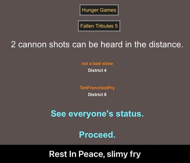 Huiger Games Fallen Tributes 2 cannon shots can be heard in the distance. District See everyone's status. Proceed. Rest In Peace, slimy fry  Rest In Peace, slimy fry memes