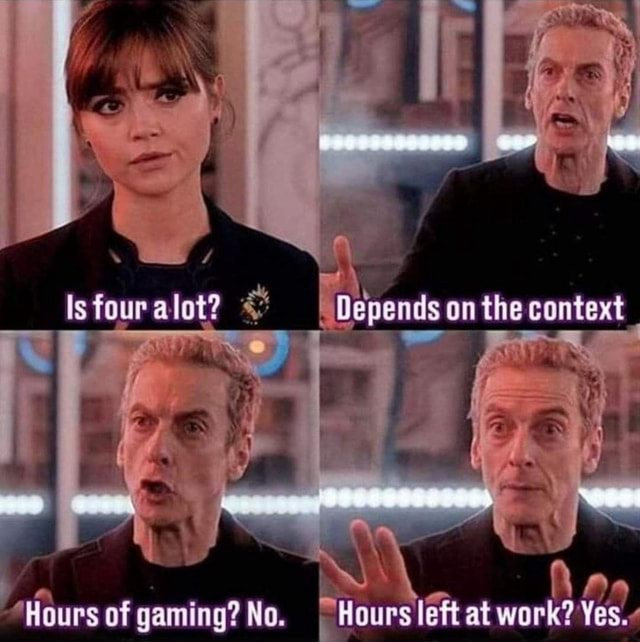 Is four alot  and  Depends on the context Hours of gaming No. at work memes