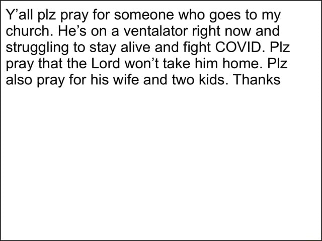 Y'all plz pray for someone who goes to my church. He's on a ventalator right now and struggling to stay alive and fight COVID. Piz pray that the Lord won't take him home. Piz also pray for his wife and two kids. Thanks memes