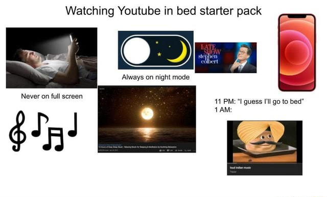 Watching Youtube in bed starter pack Always on night mode Never on full screen 11 PM  I guess I'll go to bed memes