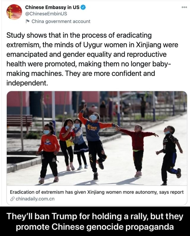 Chinese Embassy in US ChineseEmbinUS China government account Study shows that in the process of eradicating extremism, the minds of Uygur women in Xinjiang were emancipated and gender equality and reproductive health were promoted, making them no longer baby making machines. They are more confident and independent. Eradication of extremism has given Xinjiang women more autonomy, says report and chinadaily.com.cn They'll ban Trump for holding a rally, but they promote Chinese genocide propaganda They'll ban Trump for holding a rally, but they promote Chinese genocide propaganda memes