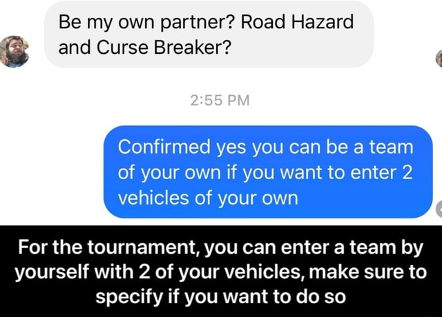 Be my own partner Road Hazard and Curse Breaker PM Confirmed yes you can be a team of your own if you want to enter 2 vehicles of your own For the tournament, you can enter a team by yourself with 2 of your vehicles, make sure to specify if you want to do so For the tournament, you can enter a team by yourself with 2 of your vehicles, make sure to specify if you want to do so memes