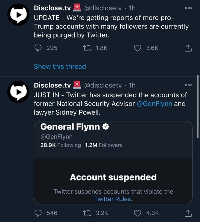 Disclose.tv and disclosetv UPDATE We're getting reports of more pro Trump accounts with many followers are currently being purged by Twitter. 295 TL 1.8K 3.6K Show this thread Disclose.tv disclosetv th JUST IN Twitter has suspended the accounts of former National Security Advisor GenFlynn and lawyer Sidney Powell. General Flynn GenFlynn 28.9K Following 1.2M Followers Account suspended Twitter suspends accounts that violate the Twitter Rules. 546 memes