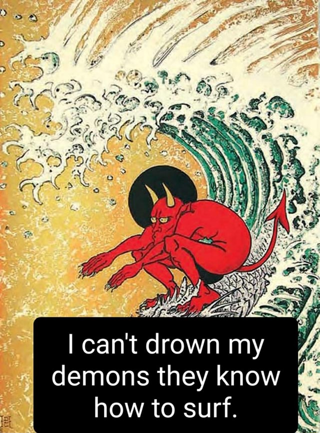 I cant drown my demons they know how to surf meme