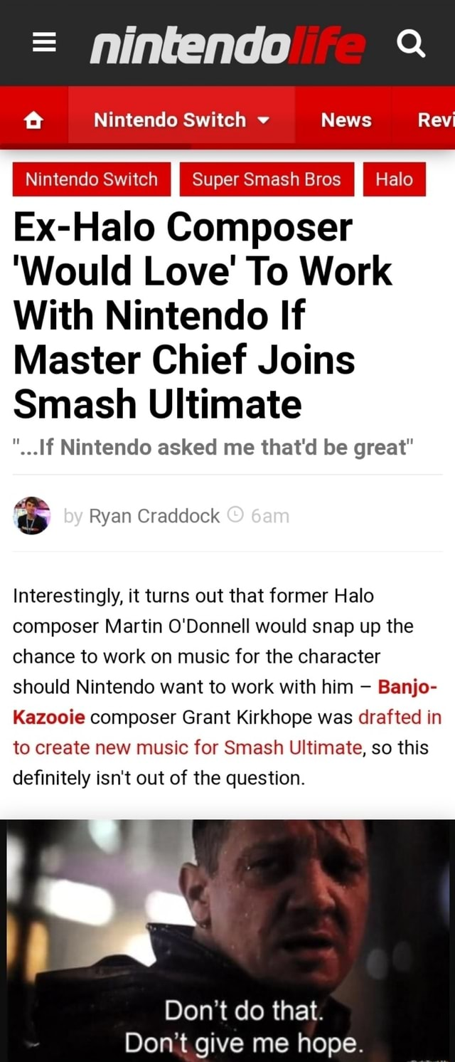Nintendo ff Nintendo Switch v News Rev I Nintendo Switch I Super Smash Bros I Halo I Ex Halo Composer Would Love To Work With Nintendo If Master Chief Joins Smash Ultimate Nintendo asked me that'd be great by Ryan Craddock Interestingly, it turns out that former Halo composer Martin O'Donnell would snap up the chance to work on music for the character should Nintendo want to work with him Banjo Kazooie composer Grant Kirkhope was drafted in to create new music for Smash Ultimate, so this definitely isn't out of the question. Do not do that. Do not give me hope meme