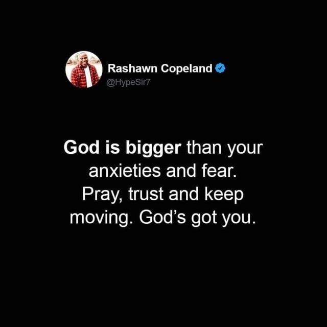 Rashawn Copeland HypeSir God is bigger than your anxieties and fear. Pray, trust and keep moving. God's got you memes