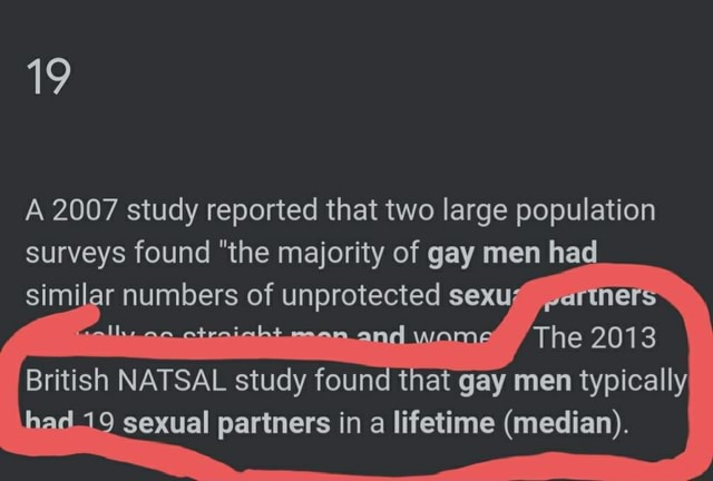 19 A 2007 study reported that two large population surveys found the majority of gay men had ar numbers of unprotected sexu British NATSAL study found 2013 that gay men typicall 9 sexual partners in a lifetime median memes