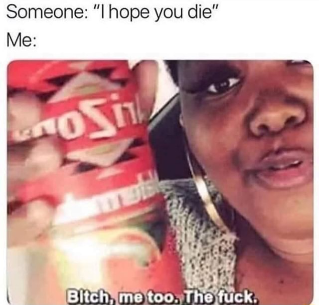 Someone hope you die Me Bitch me too. The fuck memes