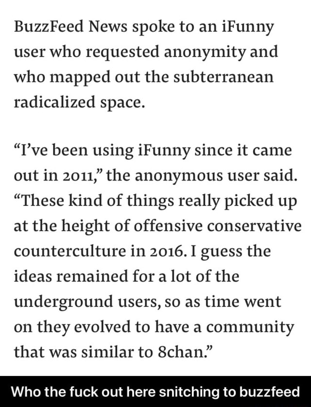 On a buzzfeed article about ifunny posted back in 2019 BuzzFeed News spoke to an iFunny user who requested anonymity and who mapped out the subterranean radicalized space. T've been using iFunny since it came out in 2011, the anonymous user said. These kind of things really picked up at the height of offensive conservative counterculture in 2016. I guess the ideas remained for a lot of the underground users, so as time went on they evolved to have a community that was similar to 8chan. Who the fuck out here snitching to buzzfeed Who the fuck out here snitching to buzzfeed meme