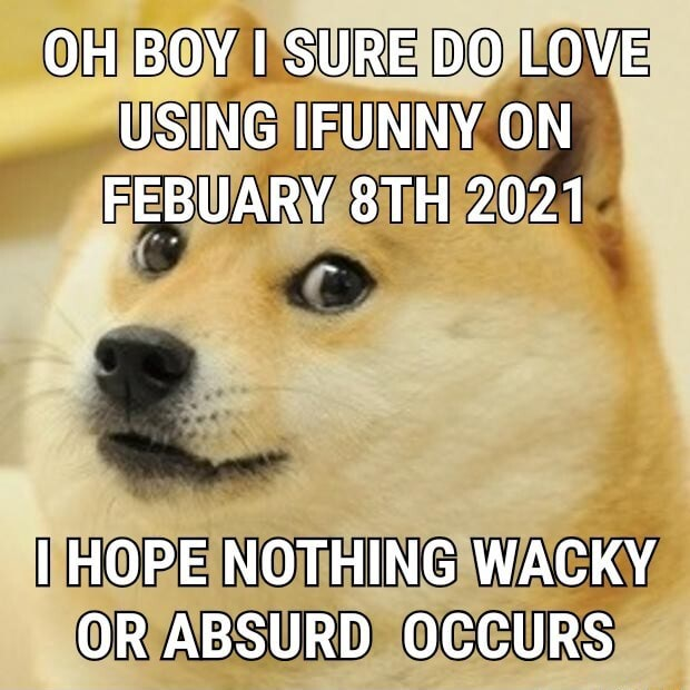 OH BOY I SURE DO LOVE USING IFUNNY ON FEBUARY 2021 I HOPE NOTHING WACKY OR ABSURD OCCURS memes