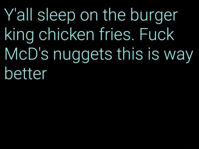 Y'all sleep on the burger king chicken fries. Fuck McD's nuggets this is way better memes
