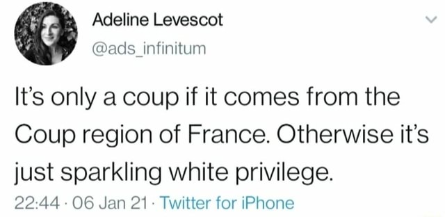Adeline Levescot v ads infinitum It's only a coup if it comes from the Coup region of France. Otherwise it's just sparkling white privilege. 06 Jan 21 Twitter for iPhone memes