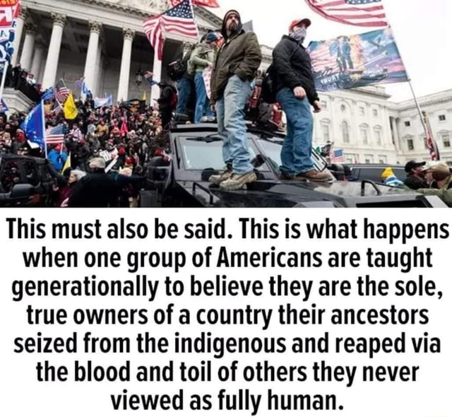 This must also be said. This is what happens when one group of Americans are taught generationally to believe they are the sole, true owners of a country their ancestors seized from the indigenous and reaped via the blood and toil of others they never viewed as fully human meme