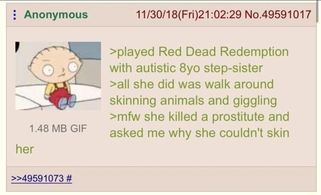 Anonymous No.49591017 I played Red Dead Redemption with autistic Syo step sister all she did was walk around skinning animals and giggling mfw she killed a prostitute and 148 MB GIF asked me why she couldn't skin 1.48 MB GIF her 49591073 meme