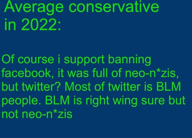 Average conservative in 2022 Of course i support banning facebook, it was full of neo n*zis, but twitter Most of twitter is BLM people. BLM is right wing sure but not neo n*zis memes